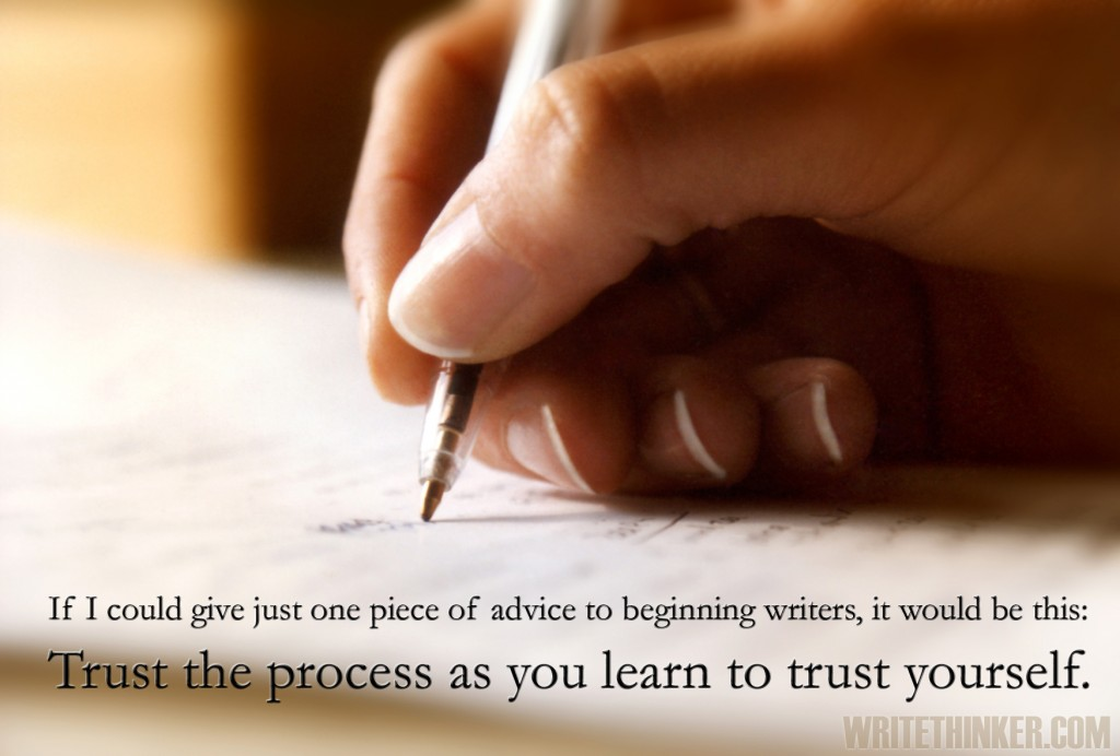 If I could give just one piece of advice to beginning writers, it would be this: Trust the process as you learn to trust yourself.